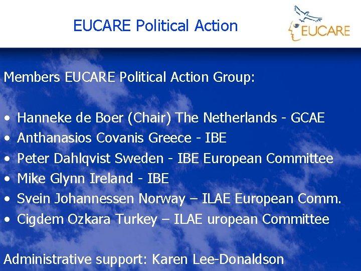 EUCARE Political Action Members EUCARE Political Action Group: • • • Hanneke de Boer