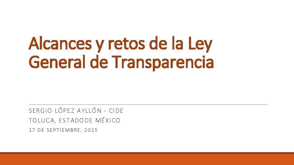 Alcances y retos de la Ley General de Transparencia SERGIO LÓPEZ AYLLÓN - CIDE