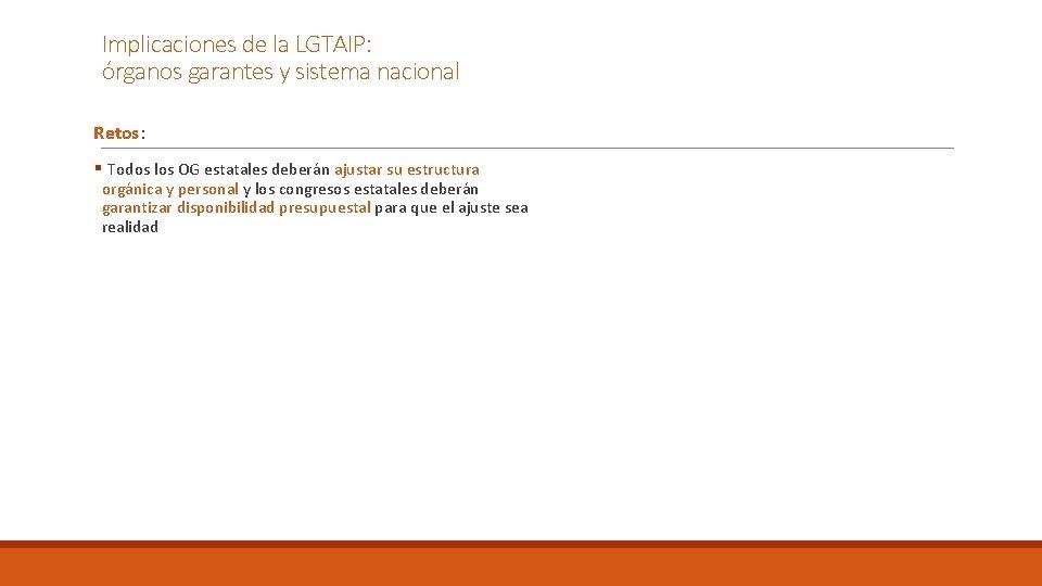 Implicaciones de la LGTAIP: órganos garantes y sistema nacional Retos: § Todos los OG
