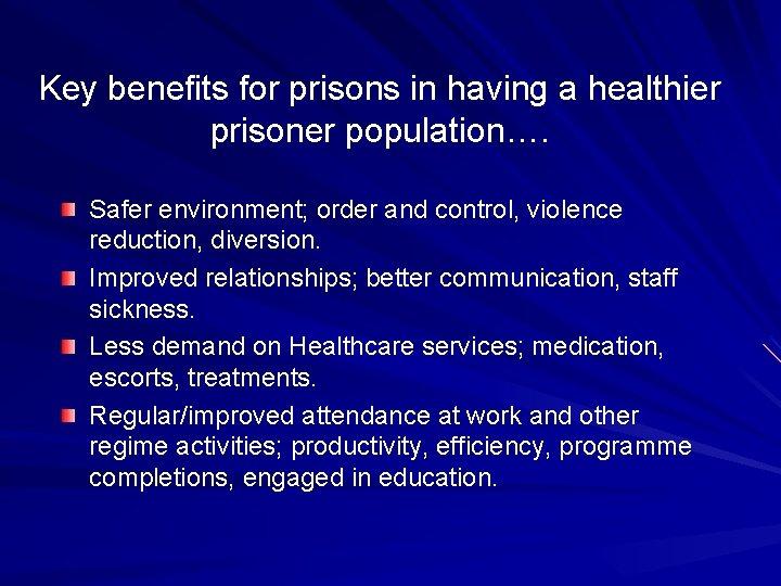 Key benefits for prisons in having a healthier prisoner population…. Safer environment; order and