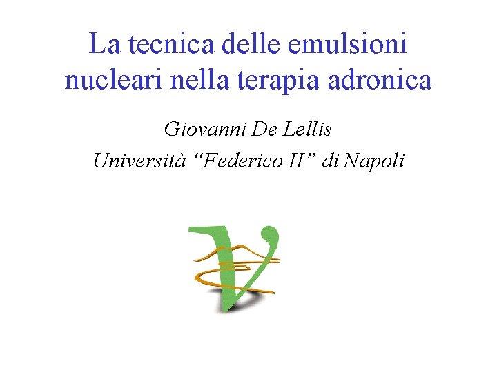 """La tecnica delle emulsioni nucleari nella terapia adronica Giovanni De Lellis Università """"Federico II"""""""