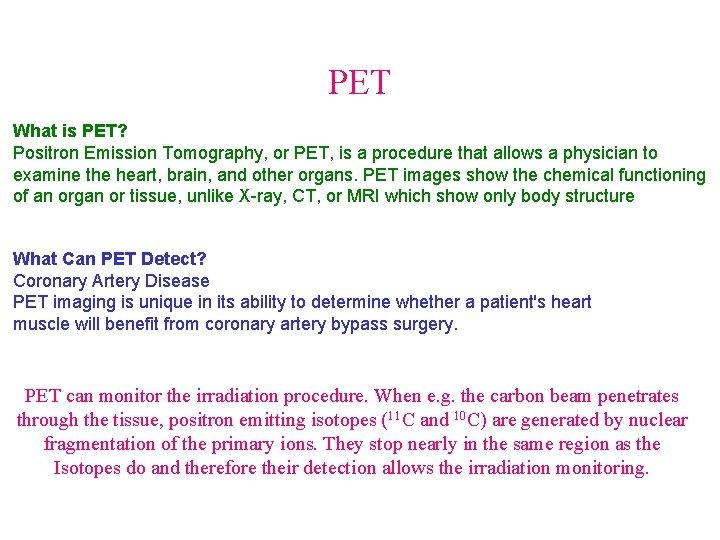 PET What is PET? Positron Emission Tomography, or PET, is a procedure that allows