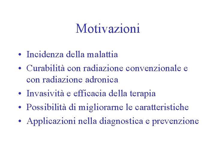 Motivazioni • Incidenza della malattia • Curabilità con radiazione convenzionale e con radiazione adronica