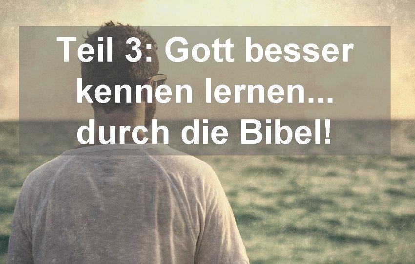Teil 3: Gott besser kennen lernen. . . durch die Bibel!