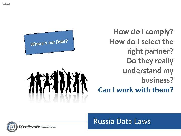 © 2013 Where's our Data? How do I comply? How do I select the