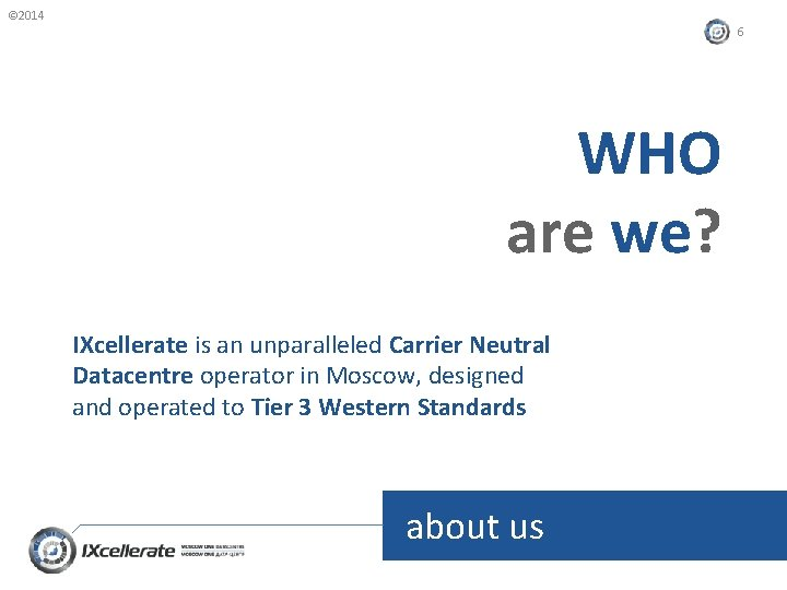 © 2014 6 WHO are we? IXcellerate is an unparalleled Carrier Neutral Datacentre operator