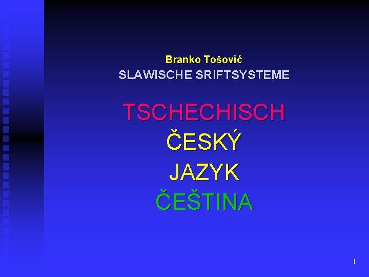 Branko Tošović SLAWISCHE SRIFTSYSTEME TSCHECHISCH ČESKÝ JAZYK ČEŠTINA 1