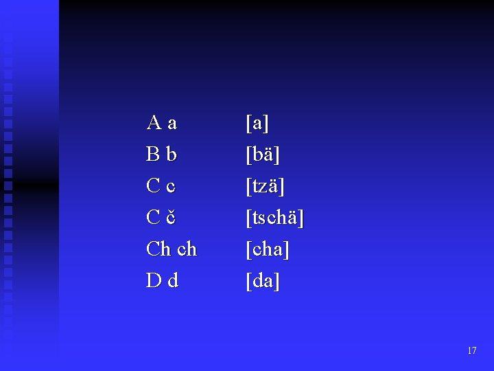 Aa Bb Cc Cč Ch ch Dd [a] [bä] [tzä] [tschä] [cha] [da] 17