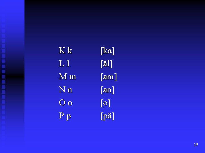 Kk Ll Mm Nn Oo Pp [ka] [äl] [am] [an] [o] [pä] 19