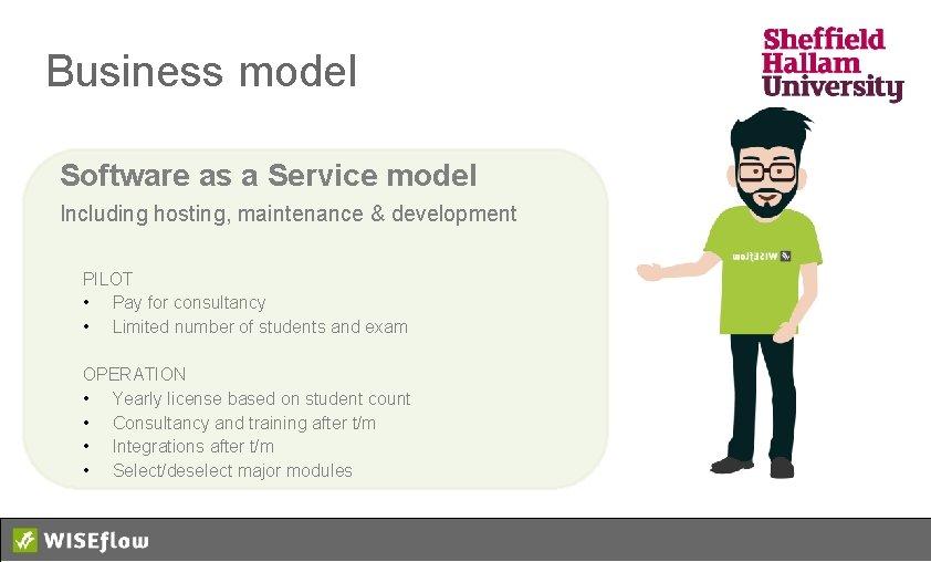 Business model Software as a Service model Including hosting, maintenance & development PILOT •