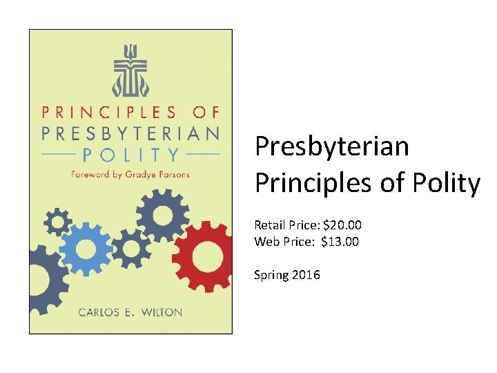Presbyterian Principles of Polity Retail Price: $20. 00 Web Price: $13. 00 Spring 2016