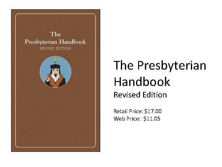 The Presbyterian Handbook Revised Edition Retail Price: $17. 00 Web Price: $11. 05