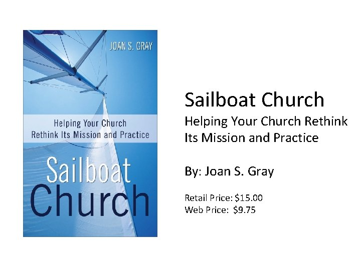 Sailboat Church Helping Your Church Rethink Its Mission and Practice By: Joan S. Gray