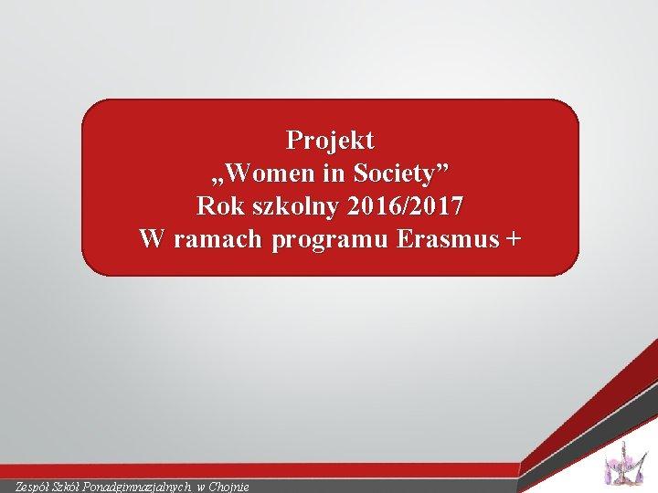 """Projekt """"Women in Society"""" Rok szkolny 2016/2017 W ramach programu Erasmus + Zespół Szkół"""