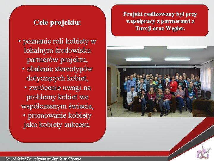Cele projektu: • poznanie roli kobiety w lokalnym środowisku partnerów projektu, • obalenie stereotypów