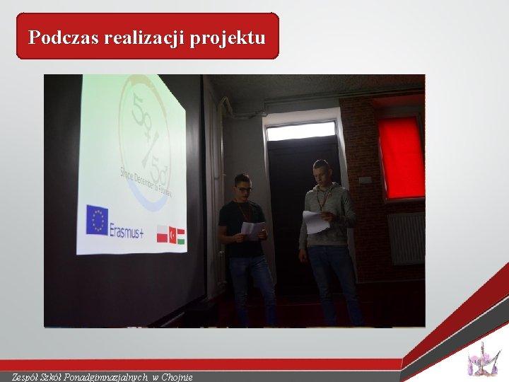 Podczas realizacji projektu Zespół Szkół Ponadgimnazjalnych w Chojnie