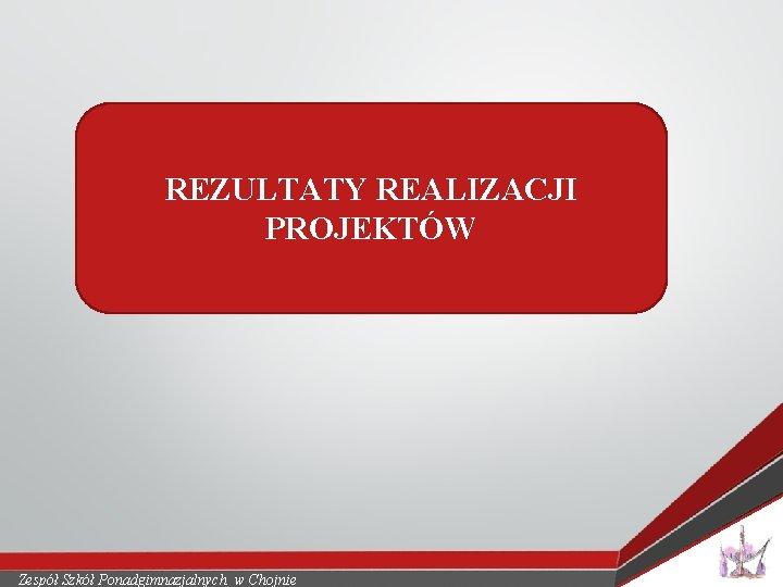 REZULTATY REALIZACJI PROJEKTÓW Zespół Szkół Ponadgimnazjalnych w Chojnie