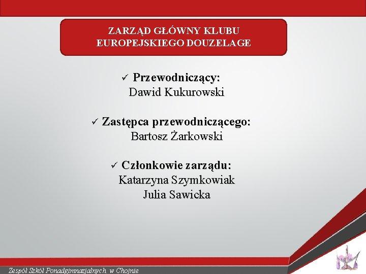 ZARZĄD GŁÓWNY KLUBU EUROPEJSKIEGO DOUZELAGE Przewodniczący: Dawid Kukurowski ü ü Zastępca przewodniczącego: Bartosz Żarkowski