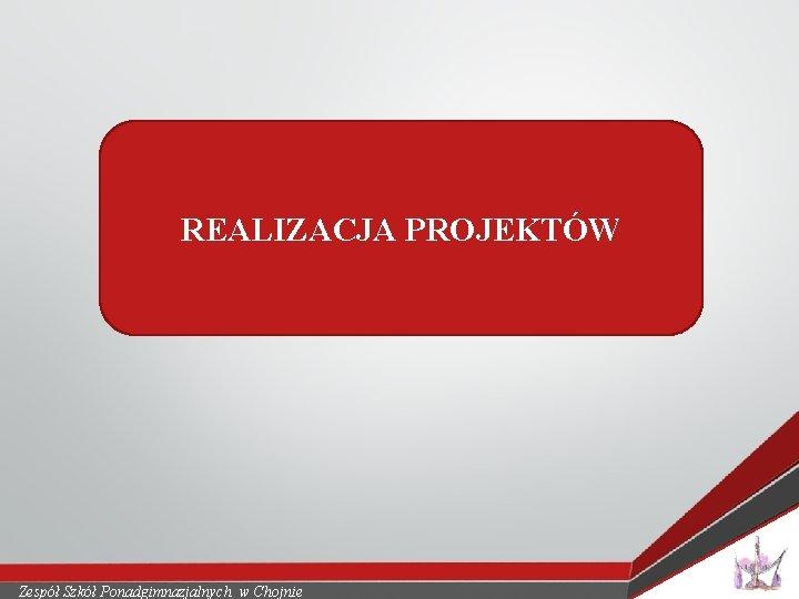 REALIZACJA PROJEKTÓW Zespół Szkół Ponadgimnazjalnych w Chojnie