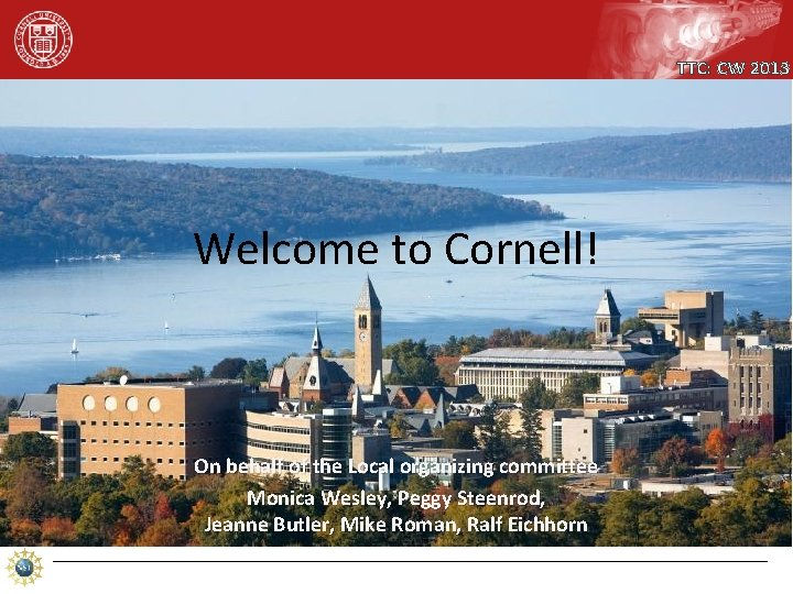 TTC: CW 2013 Welcome to Cornell! On behalf of the Local organizing committee Monica