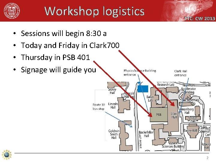 Workshop logistics • • TTC: CW 2013 Sessions will begin 8: 30 a Today