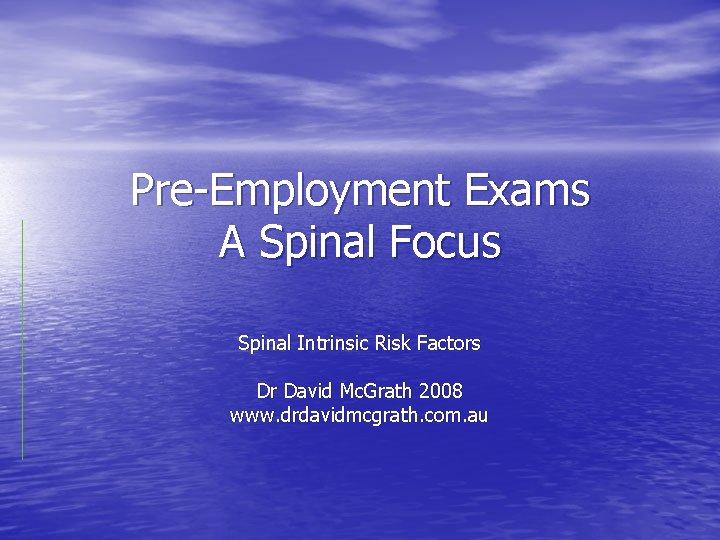 Pre-Employment Exams A Spinal Focus Spinal Intrinsic Risk Factors Dr David Mc. Grath 2008