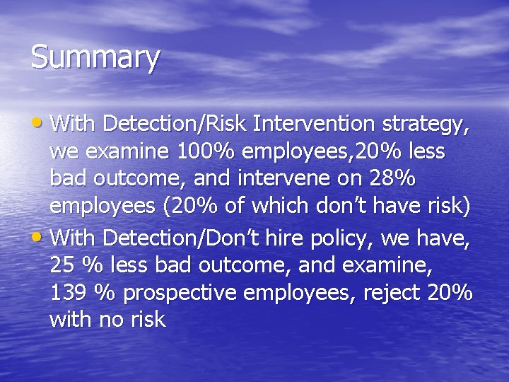 Summary • With Detection/Risk Intervention strategy, we examine 100% employees, 20% less bad outcome,