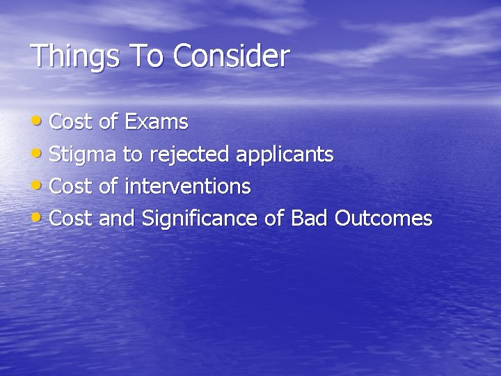 Things To Consider • Cost of Exams • Stigma to rejected applicants • Cost