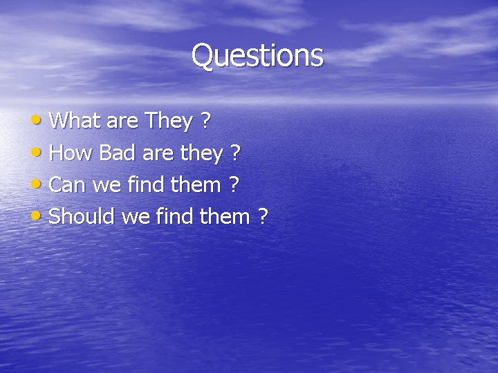 Questions • What are They ? • How Bad are they ? • Can