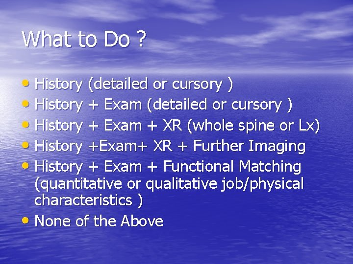What to Do ? • History (detailed or cursory ) • History + Exam