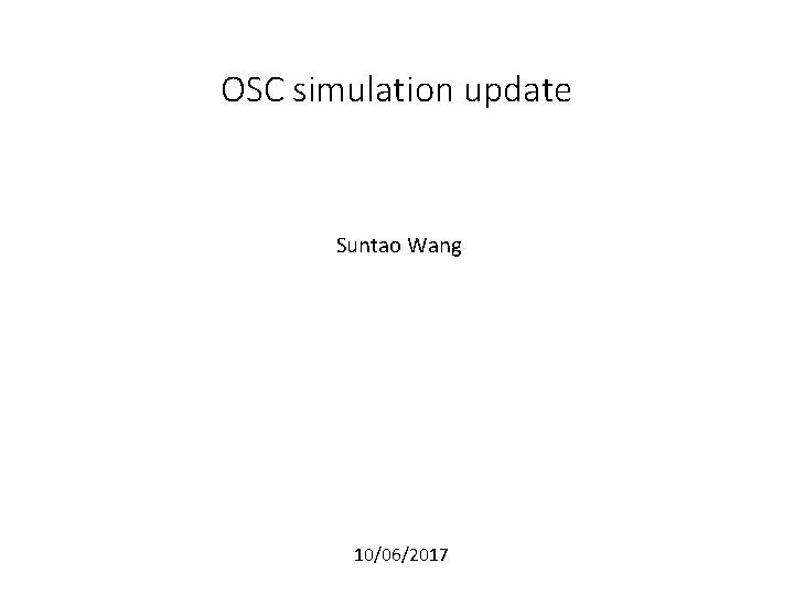 OSC simulation update Suntao Wang 10/06/2017