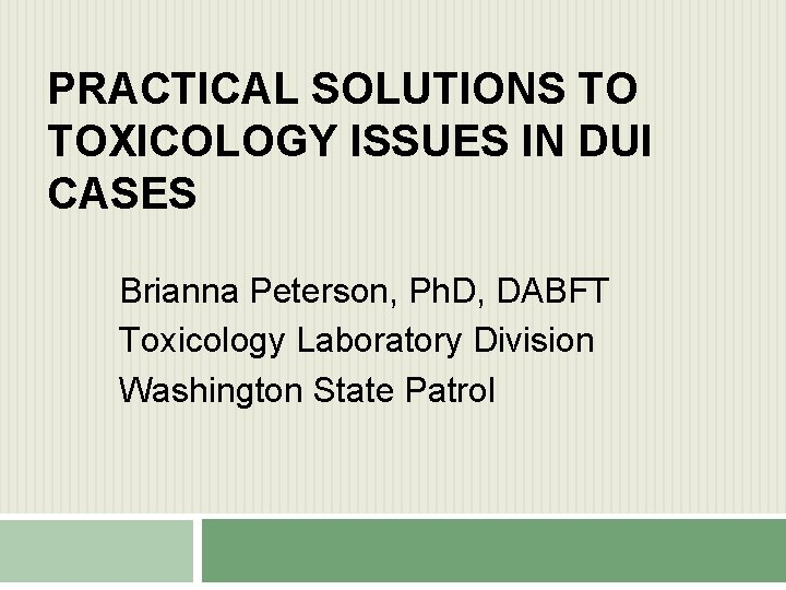 PRACTICAL SOLUTIONS TO TOXICOLOGY ISSUES IN DUI CASES Brianna Peterson, Ph. D, DABFT Toxicology