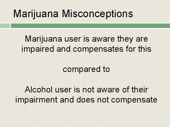 Marijuana Misconceptions Marijuana user is aware they are impaired and compensates for this compared