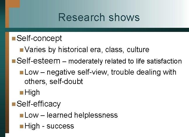 Research shows n Self-concept n Varies by historical era, class, culture n Self-esteem –