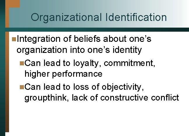 Organizational Identification n. Integration of beliefs about one's organization into one's identity n. Can