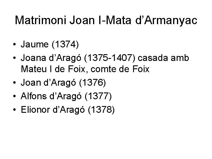 Matrimoni Joan I-Mata d'Armanyac • Jaume (1374) • Joana d'Aragó (1375 -1407) casada amb