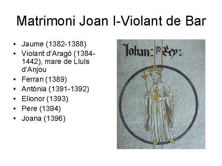 Matrimoni Joan I-Violant de Bar • Jaume (1382 -1388) • Violant d'Aragó (13841442), mare