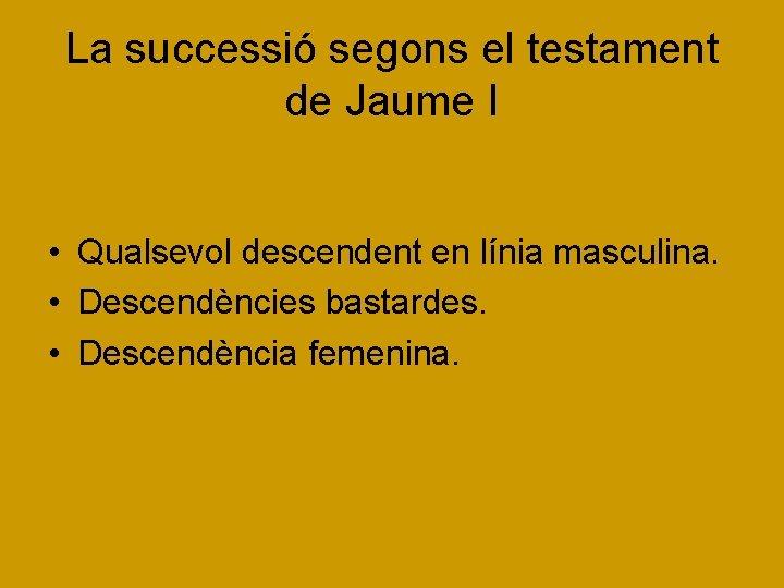 La successió segons el testament de Jaume I • Qualsevol descendent en línia masculina.