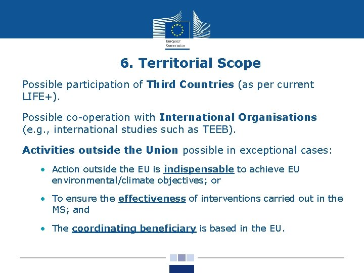 6. Territorial Scope Possible participation of Third Countries (as per current LIFE+). Possible co-operation