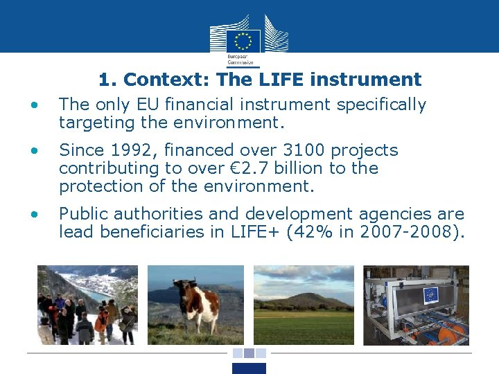 1. Context: The LIFE instrument • The only EU financial instrument specifically targeting the