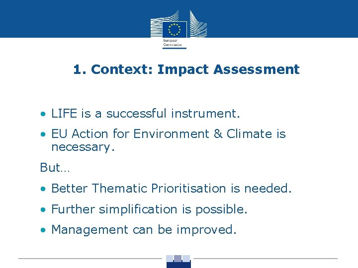 1. Context: Impact Assessment • LIFE is a successful instrument. • EU Action for
