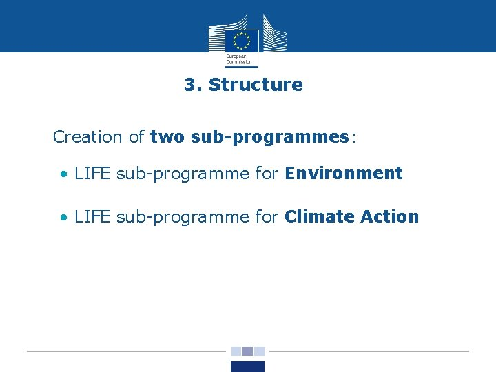 3. Structure • Creation of two sub-programmes: • LIFE sub-programme for Environment • LIFE