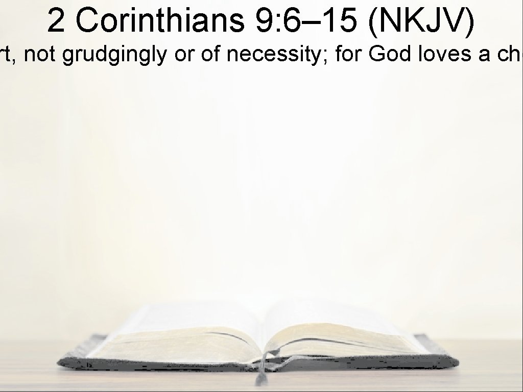 2 Corinthians 9: 6– 15 (NKJV) rt, not grudgingly or of necessity; for God