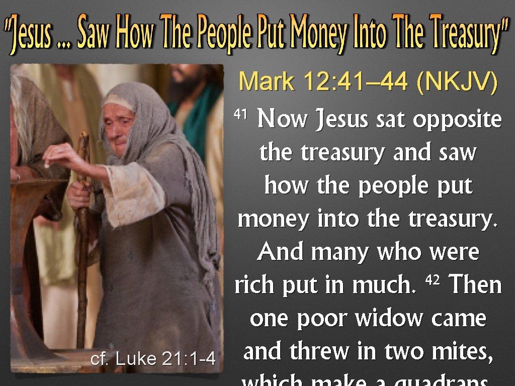 Mark 12: 41– 44 (NKJV) 41 cf. Luke 21: 1 -4 Now Jesus sat