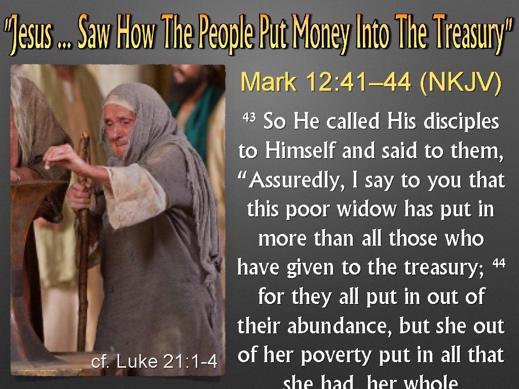 Mark 12: 41– 44 (NKJV) 43 cf. Luke 21: 1 -4 So He called
