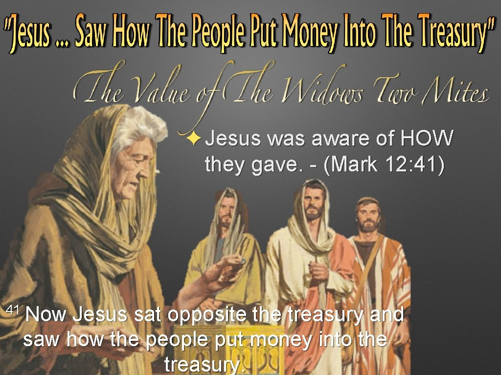 ✦Jesus was aware of HOW they gave. - (Mark 12: 41) 41 Now Jesus