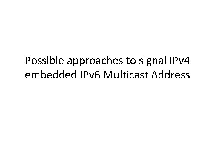 Possible approaches to signal IPv 4 embedded IPv 6 Multicast Address