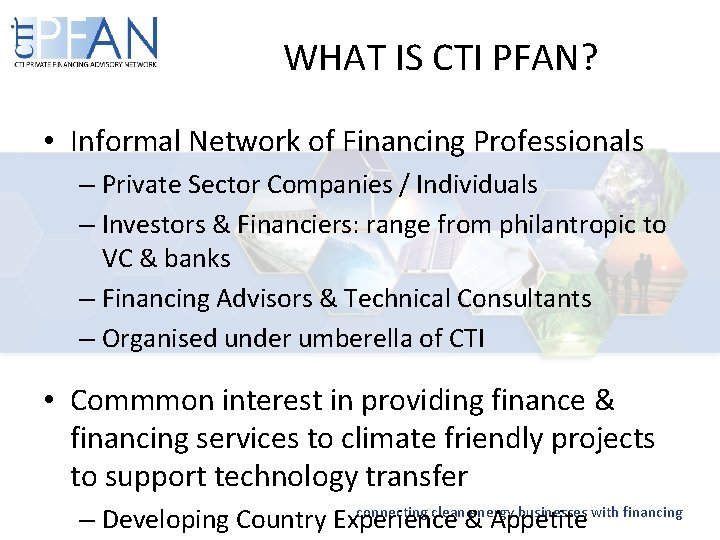 WHAT IS CTI PFAN? • Informal Network of Financing Professionals – Private Sector Companies