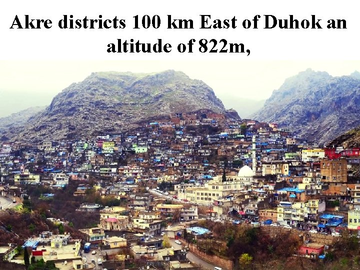 Akre districts 100 km East of Duhok an altitude of 822 m,