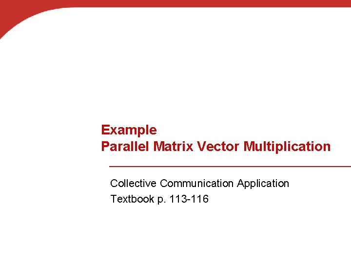 Example Parallel Matrix Vector Multiplication Collective Communication Application Textbook p. 113 -116